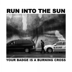 "Run Into The Sun - ""Your Badge Is A Burning Cross"""